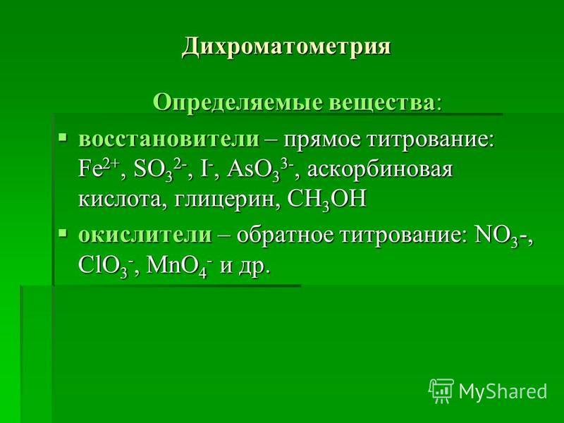 Дихроматометрия Определяемые вещества: востановители – прямое титрование: Fe 2+, SO 3 2-, I -, AsO 3 3-, аскорбиновая кислота, глицерин, CH 3 OH востановители – прямое титрование: Fe 2+, SO 3 2-, I -, AsO 3 3-, аскорбиновая кислота, глицерин, CH 3 OH