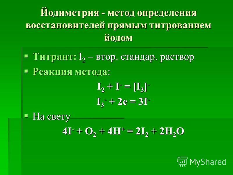 Йодиметрия - метод определения востановителей прямым титрованием йодом Титрант: І 2 – втор. стандар. раствор Титрант: І 2 – втор. стандар. раствор Реакция метода: Реакция метода: І 2 + І - = [І 3 ] - І 3 - + 2 е = 3І - На свету На свету 4І - + О 2 +