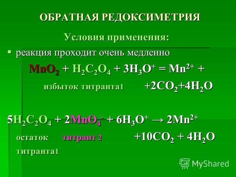 ОБРАТНАЯ РЕДОКСИМЕТРИЯ Условия применения: реакция проходит очень медленно реакция проходит очень медленно MnO 2 + H 2 C 2 O 4 + 3H 3 O + = Mn 2+ + избыток титранта 1 + 2CO 2 +4H 2 O избыток титранта 1 + 2CO 2 +4H 2 O 5H 2 C 2 O 4 + 2MnO 4 - + 6H 3 O