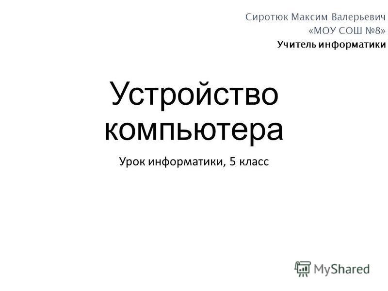 Устройство компьютера Урок информатики, 5 класс Сиротюк Максим Валерьевич «МОУ СОШ 8» Учитель информатики