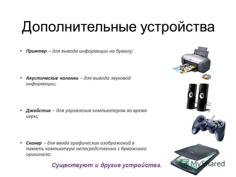 Принтер – для вывода информации на бумагу; Акустические колонки – для вывода звуковой информации; Джойстик – для управления компьютером во время игры; Сканер – для ввода графических изображений в память компьютера непосредственно с бумажного оригинал
