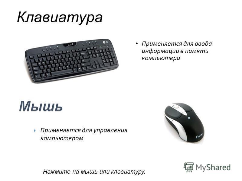 Клавиатура Применяется для ввода информации в память компьютера Применяется для управления компьютером Нажмите на мышь или клавиатуру.