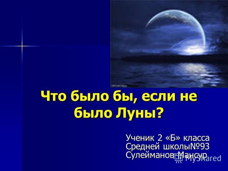 Что было бы, если не было Луны? Ученик 2 «Б» класса Средней школы 93 Сулейманов Мансур
