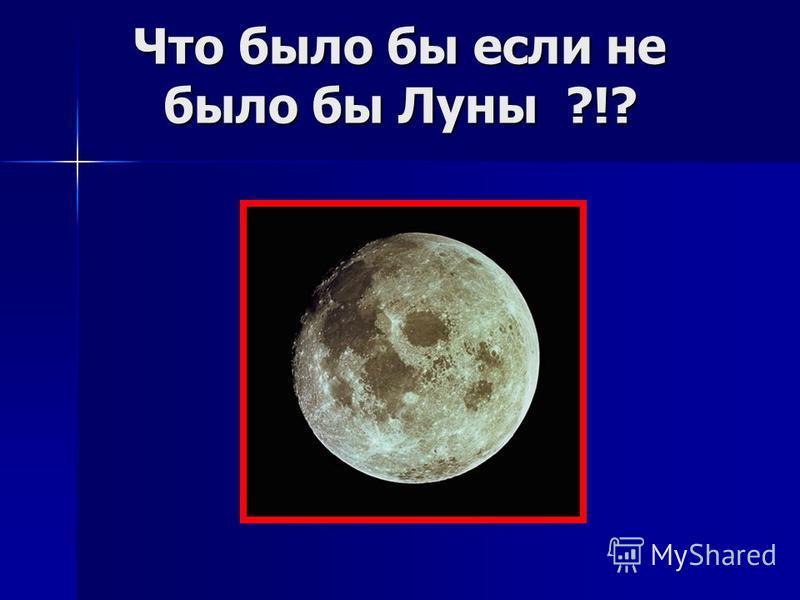 Что было бы если не было бы Луны ?!?