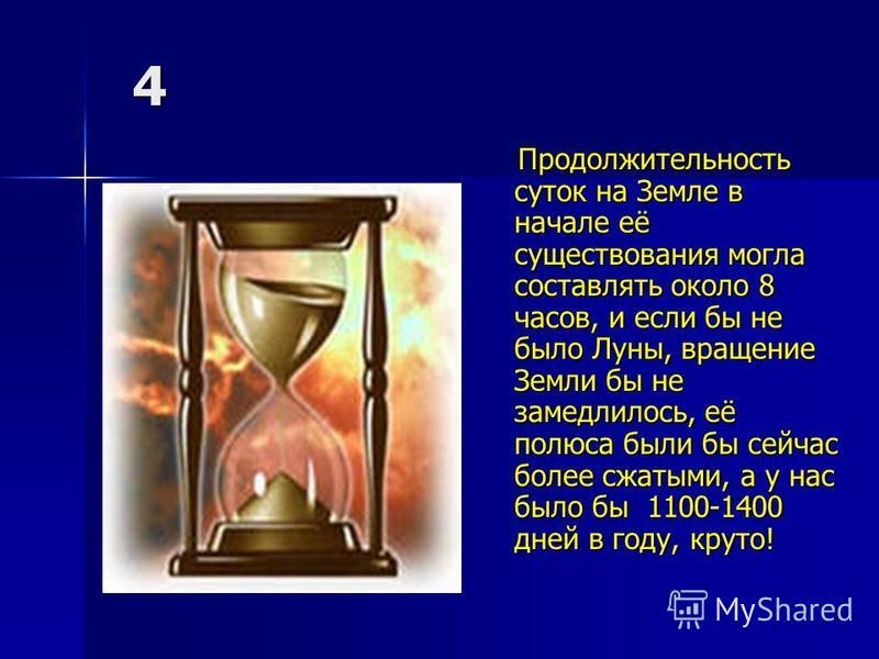 4 Продолжительность суток на Земле в начале её существования могла составлять около 8 часов, и если бы не было Луны, вращение Земли бы не замедлилось, её полюса были бы сейчас более сжатыми, а у нас было бы 1100-1400 дней в году, круто! Продолжительн