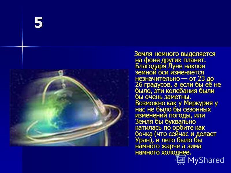 5 Земля немного выделяется на фоне других планет. Благодаря Луне наклон земной оси изменяется незначительно от 23 до 26 градусов, а если бы её не было, эти колебания были бы очень заметны. Возможно как у Меркурия у нас не было бы сезонных изменений п
