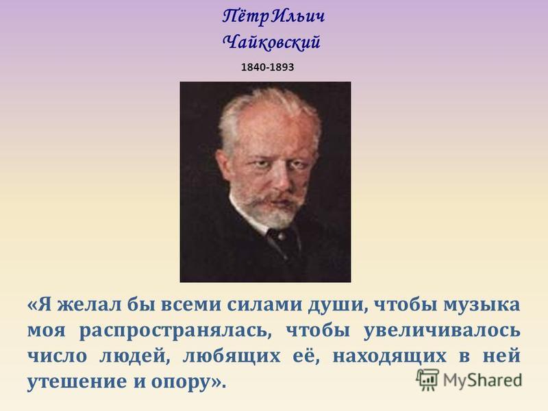 Пётр Ильич Чайковский 1840-1893 «Я желал бы всеми силами души, чтобы музыка моя распространялась, чтобы увеличивалось число людей, любящих её, находящих в ней утешение и опору».