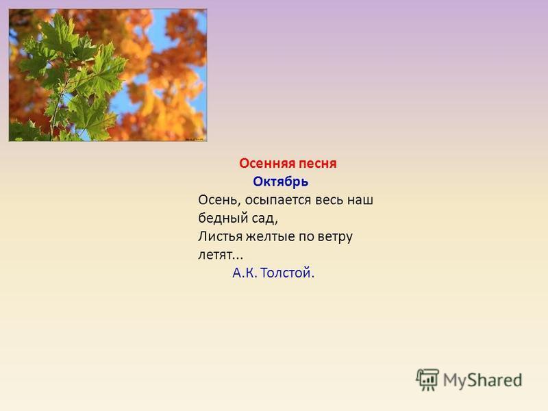 Осенняя песня Октябрь Осень, осыпается весь наш бедный сад, Листья желтые по ветру летят... А.К. Толстой.