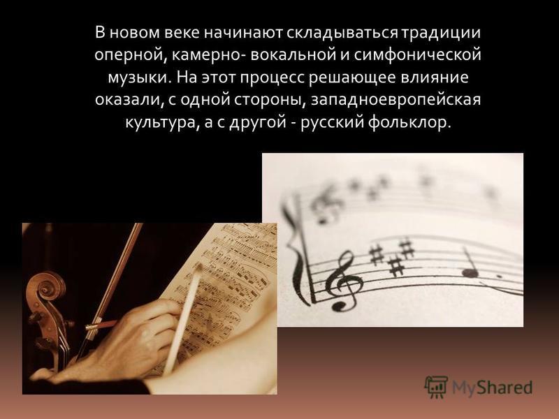 В новом веке начинают складываться традиции оперной, камерно- вокальной и симфонической музыки. На этот процесс решающее влияние оказали, с одной стороны, западноевропейская культура, а с другой - русский фольклор.