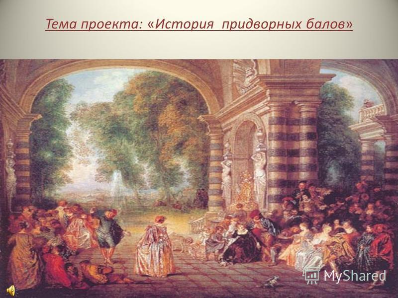 Тема проекта: «История придворных балов»