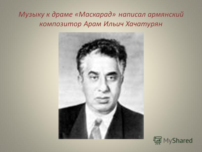 Музыку к драме «Маскарад» написал армянский композитор Арам Ильич Хачатурян