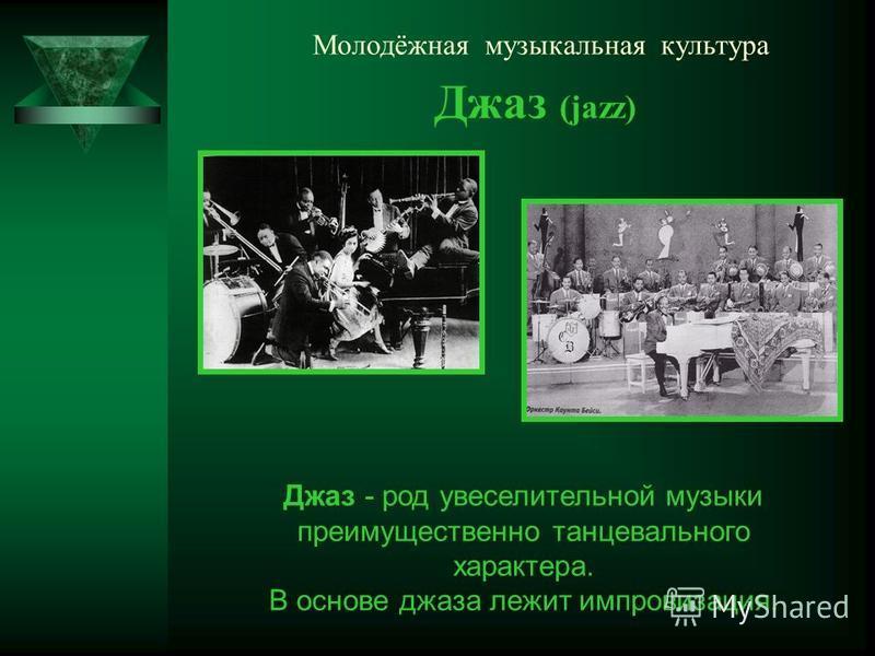 Молодёжная музыкальная культура Джаз (jazz) Джаз - род увеселительной музыки преимущественно танцевального характера. В основе джаза лежит импровизация.
