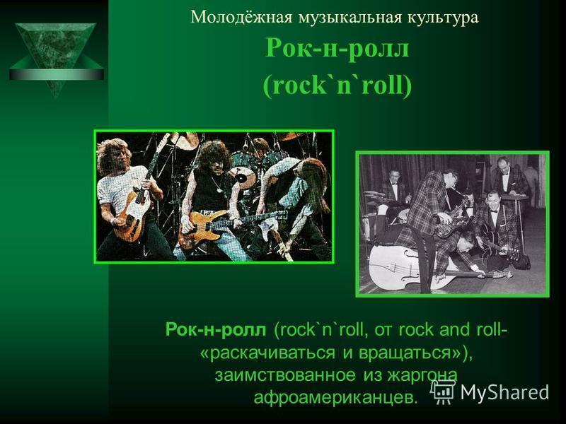 Молодёжная музыкальная культура Рок-н-ролл (rock`n`roll) Рок-н-ролл (rock`n`roll, от rock and roll- «раскачиваться и вращаться»), заимствованное из жаргона афроамериканцев.