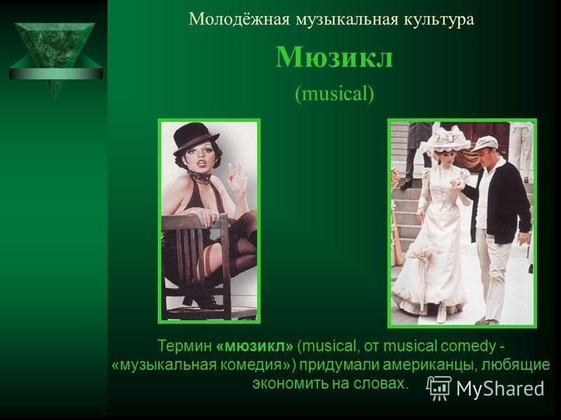 Молодёжная музыкальная культура Мюзикл (musical) Термин «мюзикл» (musical, от musical comedy - «музыкальная комедия») придумали американцы, любящие экономить на словах.