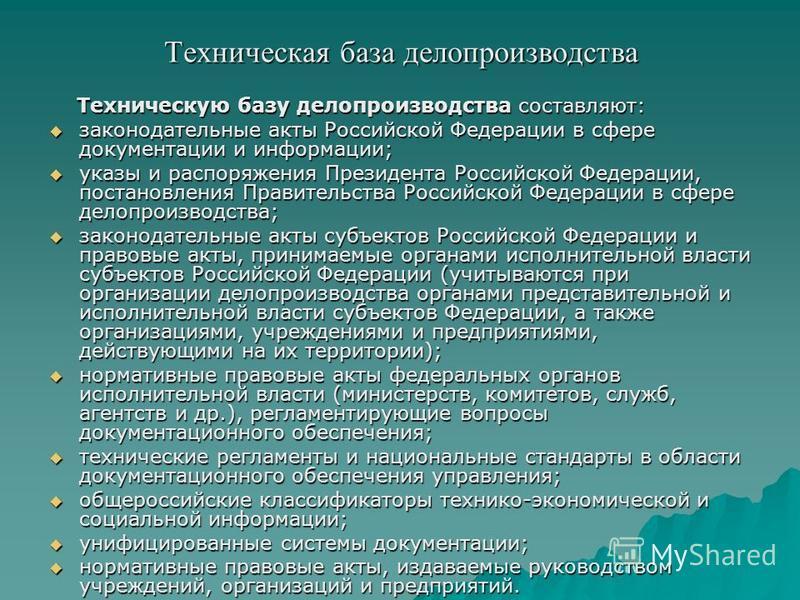 Техническая база делопроизводства Техническую базу делопроизводства составляют: Техническую базу делопроизводства составляют: законодательные акты Российской Федерации в сфере документации и информации; законодательные акты Российской Федерации в сфе