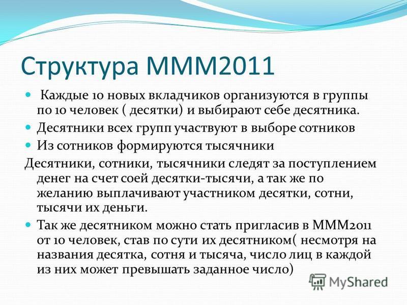 Структура МММ2011 Каждые 10 новых вкладчиков организуются в группы по 10 человек ( десятки) и выбирают себе десятника. Десятники всех групп участвуют в выборе сотников Из сотников формируются тысячники Десятники, сотники, тысячники следят за поступле
