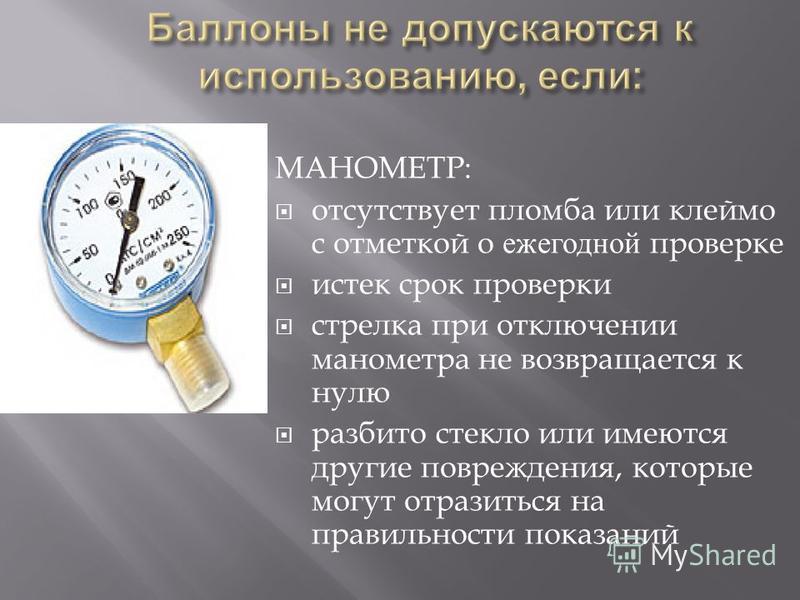 МАНОМЕТР : отсутствует пломба или клеймо с отметкой о ежегодной проверке истек срок проверки стрелка при отключении манометра не возвращается к нулю разбито стекло или имеются другие повреждения, которые могут отразиться на правильности показаний