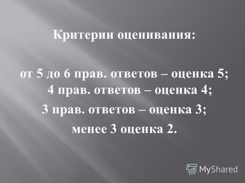 Критерии оценивания : от 5 до 6 прав. ответов – оценка 5; 4 прав. ответов – оценка 4; 3 прав. ответов – оценка 3; менее 3 оценка 2.
