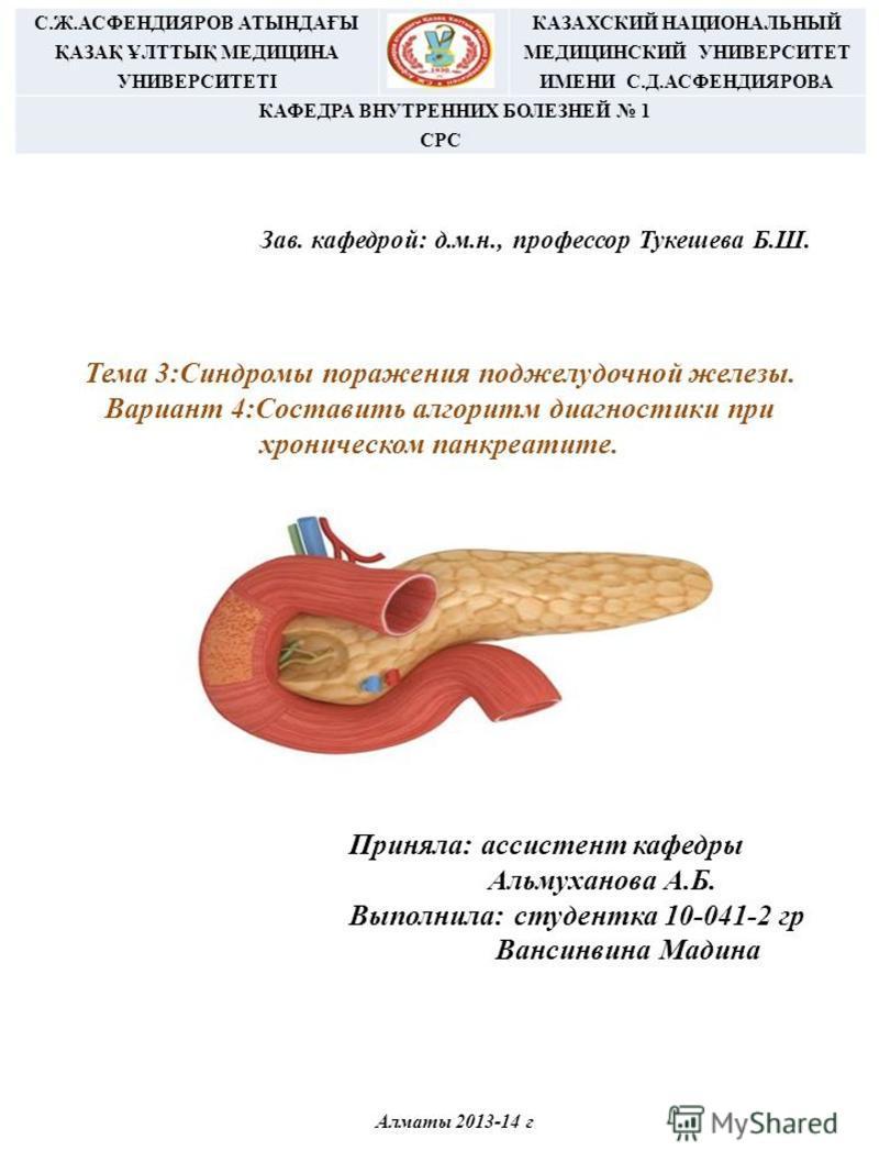 Тема 3:Синдромы поражения поджелудочной железы. Вариант 4:Составить алгоритм диагностики при хроническом панкреатите. Зав. кафедрой: д.м.н., профессор Тукешева Б.Ш. С.Ж.АСФЕНДИЯРОВ АТЫНДАҒЫ ҚАЗАҚ ҰЛТТЫҚ МЕДИЦИНА УНИВЕРСИТЕТІ КАЗАХСКИЙ НАЦИОНАЛЬНЫЙ МЕ