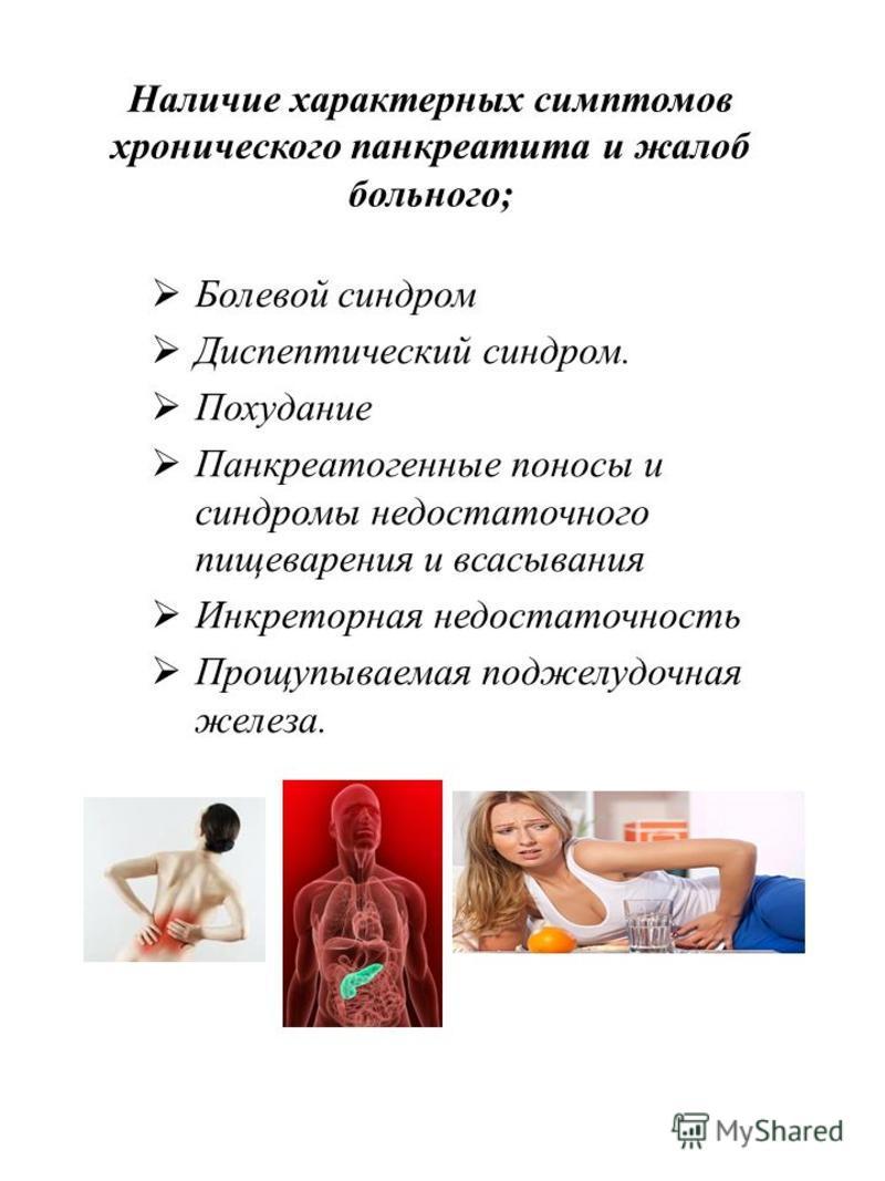 Наличие характерных симптомов хронического панкреатита и жалоб больного; Болевой синдром Диспептический синдром. Похудание Панкреатогенные поносы и синдромы недостаточного пищеварения и всасывания Инкреторная недостаточность Прощупываемая поджелудочн