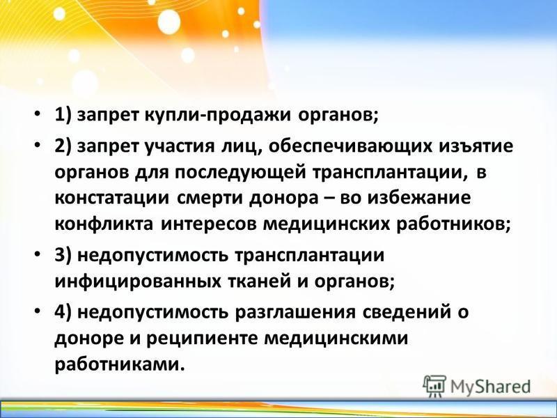 http://linda6035.ucoz.ru/ 1) запрет купли-продажи органов; 2) запрет участия лиц, обеспечивающих изъятие органов для последующей трансплантации, в констатации смерти донора – во избежание конфликта интересов медицинских работников; 3) недопустимость