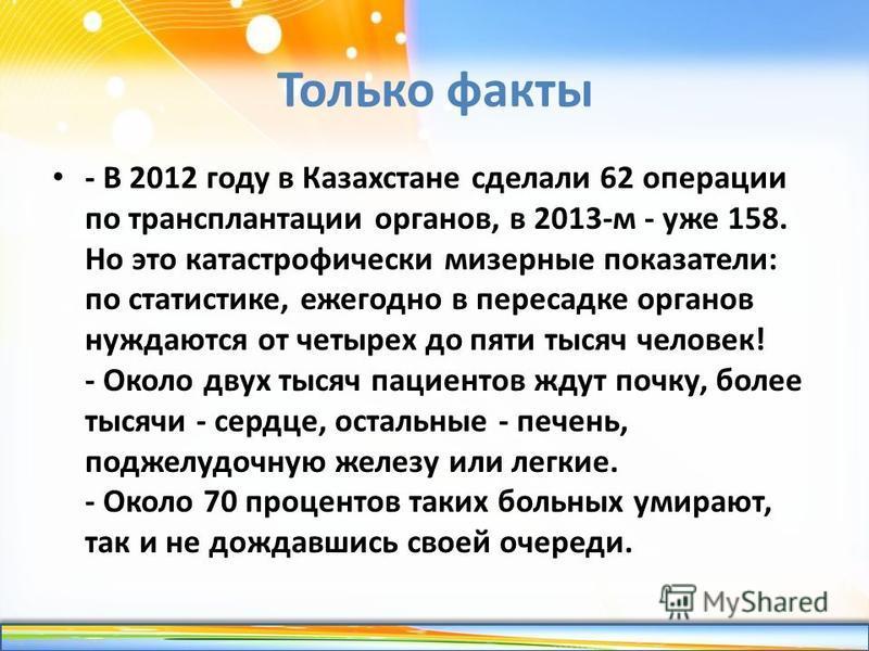 http://linda6035.ucoz.ru/ Только факты - В 2012 году в Казахстане сделали 62 операции по трансплантации органов, в 2013-м - уже 158. Но это катастрофически мизерные показатели: по статистике, ежегодно в пересадке органов нуждаются от четырех до пяти