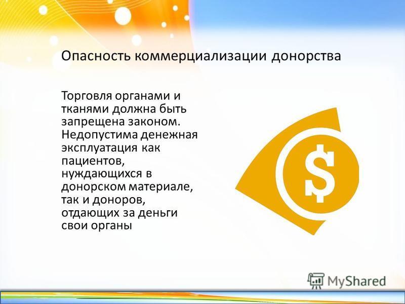 http://linda6035.ucoz.ru/ Опасность коммерциализации донорства Торговля органами и тканями должна быть запрещена законом. Недопустима денежная эксплуатация как пациентов, нуждающихся в донорском материале, так и доноров, отдающих за деньги свои орган