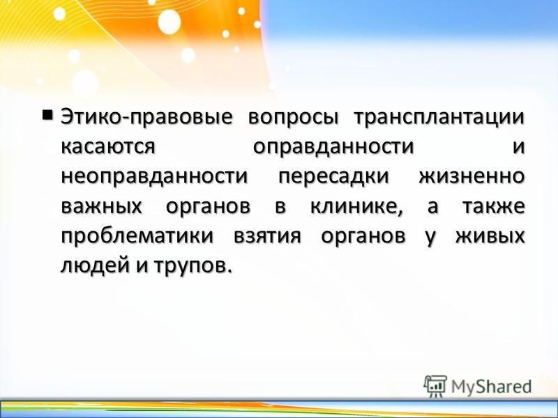 http://linda6035.ucoz.ru/ Этико-правовые вопросы трансплантации касаются оправданности и неоправданности пересадки жизненно важных органов в клинике, а также проблематики взятия органов у живых людей и трупов. Этико-правовые вопросы трансплантации ка