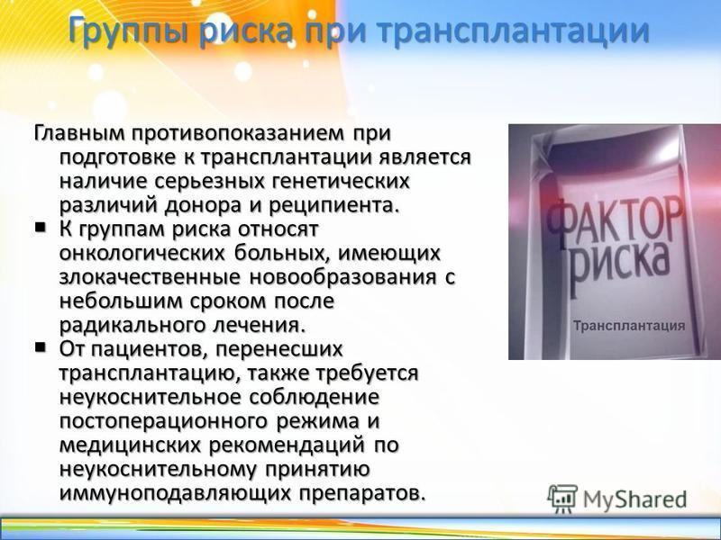 http://linda6035.ucoz.ru/ Группы риска при трансплантации Главным противопоказанием при подготовке к трансплантации является наличие серьезных генетических различий донора и реципиента. К группам риска относят онкологических больных, имеющих злокачес