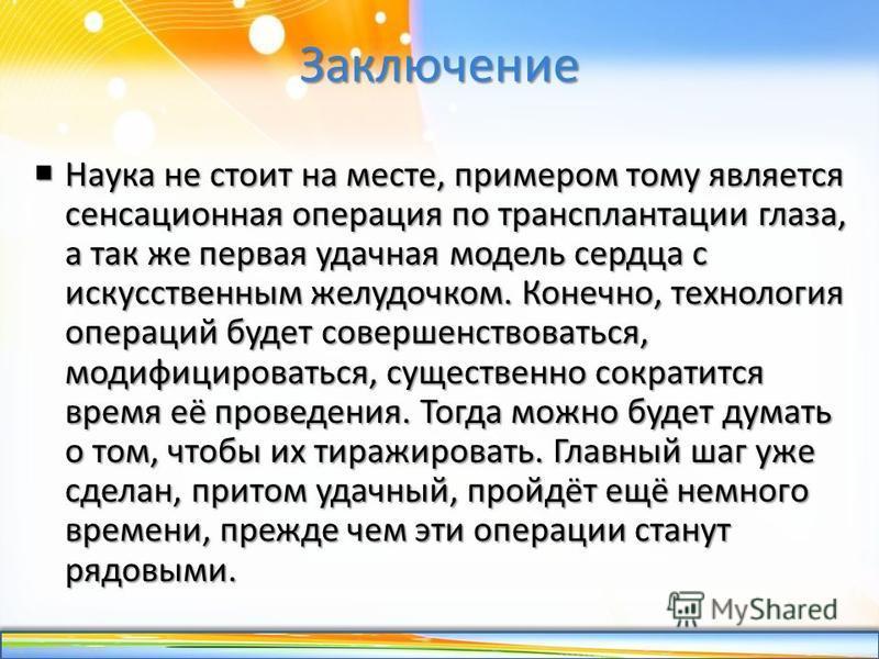 http://linda6035.ucoz.ru/ Заключение Наука не стоит на месте, примером тому является сенсационная операция по трансплантации глаза, а так же первая удачная модель сердца с искусственным желудочком. Конечно, технология операций будет совершенствоватьс