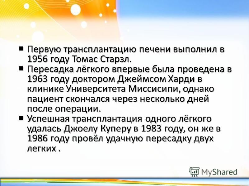 http://linda6035.ucoz.ru/ Первую трансплантацию печени выполнил в 1956 году Томас Старзл. Первую трансплантацию печени выполнил в 1956 году Томас Старзл. Пересадка лёгкого впервые была проведена в 1963 году доктором Джеймсом Харди в клинике Университ