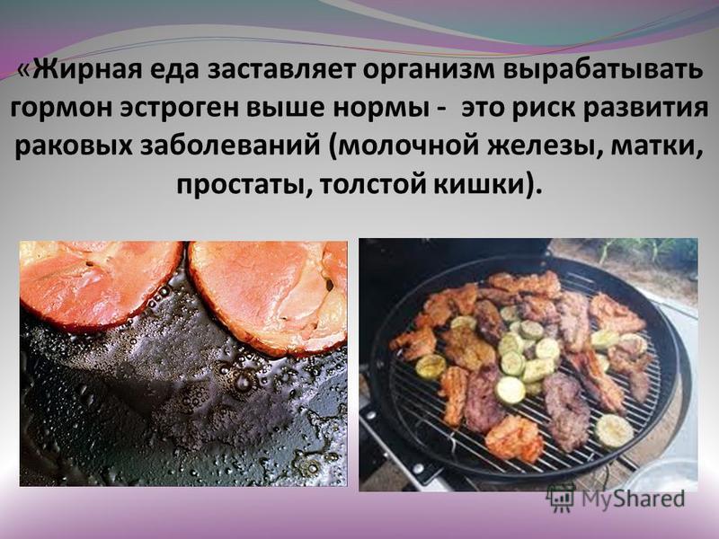 «Жирная еда заставляет организм вырабатывать гормон эстроген выше нормы - это риск развития раковых заболеваний (молочной железы, матки, простаты, толстой кишки).