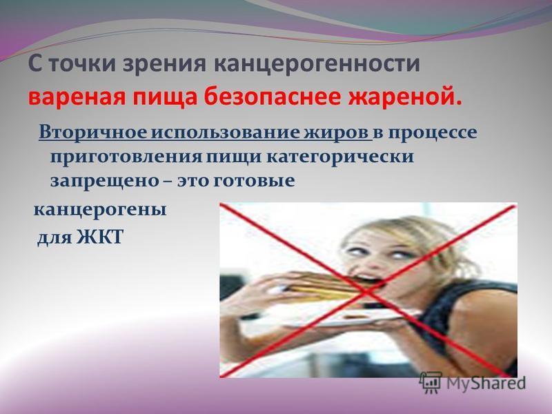 С точки зрения канцерогенности вареная пища безопаснее жареной. Вторичное использование жиров в процессе приготовления пищи категорически запрещено – это готовые канцерогены для ЖКТ