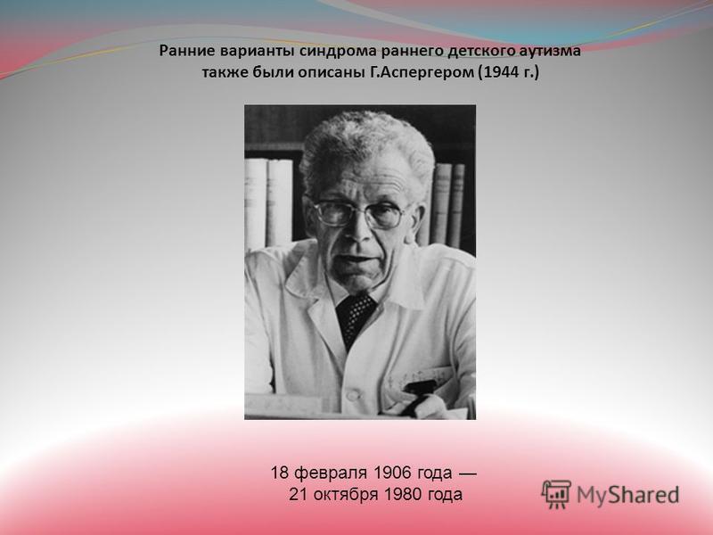 Ранние варианты синдрома раннего детского аутизма также были описаны Г.Аспергером (1944 г.) 18 февраля 1906 года 21 октября 1980 года
