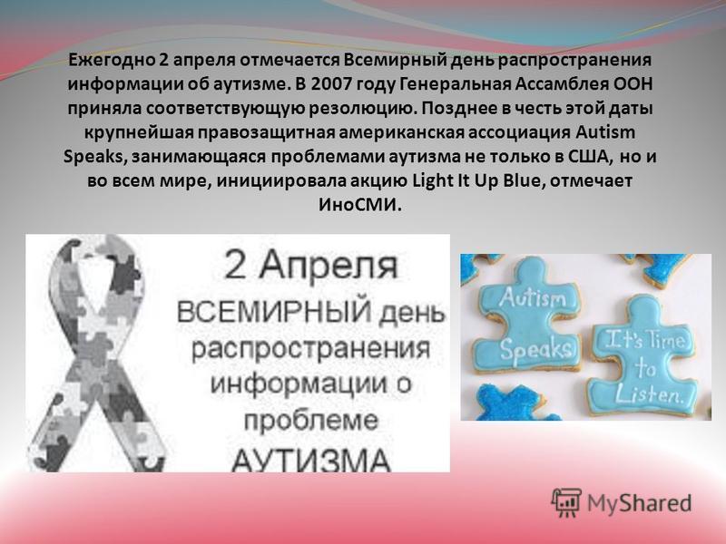 Ежегодно 2 апреля отмечается Всемирный день распространения информации об аутизме. В 2007 году Генеральная Ассамблея ООН приняла соответствующую резолюцию. Позднее в честь этой даты крупнейшая правозащитная американская ассоциация Autism Speaks, зани