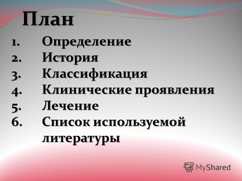 План План 1. Определение 2. История 3. Классификация 4. Клинические проявления 5. Лечение 6. Список используемой литературы