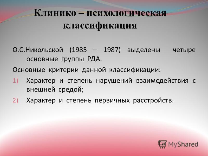 Клинико – психологическая классификация О.С.Никольской (1985 – 1987) выделены четыре основные группы РДА. Основные критерии данной классификации: 1) Характер и степень нарушений взаимодействия с внешней средой; 2) Характер и степень первичных расстро