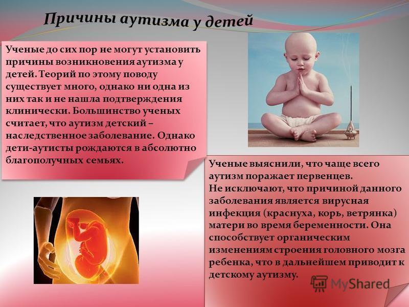 Ученые выяснили, что чаще всего аутизм поражает первенцев. Не исключают, что причиной данного заболевания является вирусная инфекция (краснуха, корь, ветрянка) матери во время беременности. Она способствует органическим изменениям строения головного