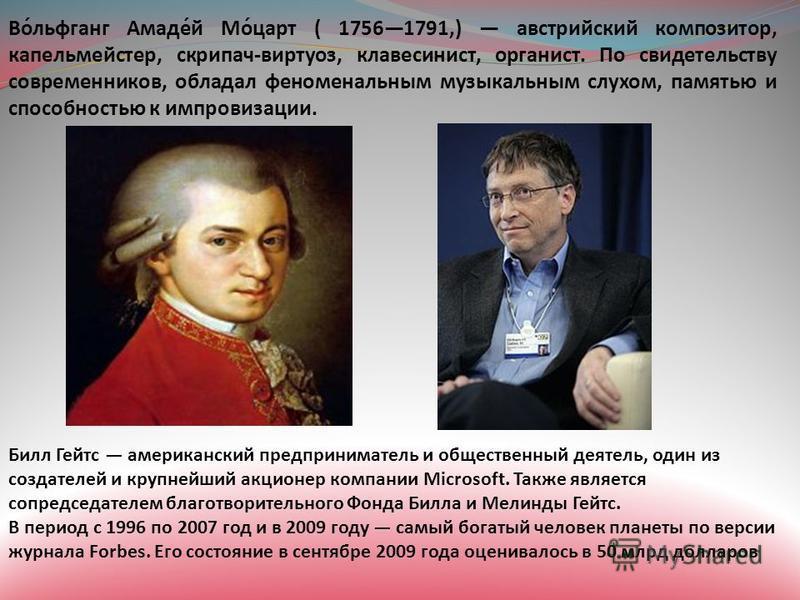 Во́льфганг Амаде́й Мо́царт ( 17561791,) австрийский композитор, капельмейстер, скрипач-виртуоз, клавесинист, органист. По свидетельству современников, обладал феноменальным музыкальным слухом, памятью и способностью к импровизации. Билл Гейтс америка