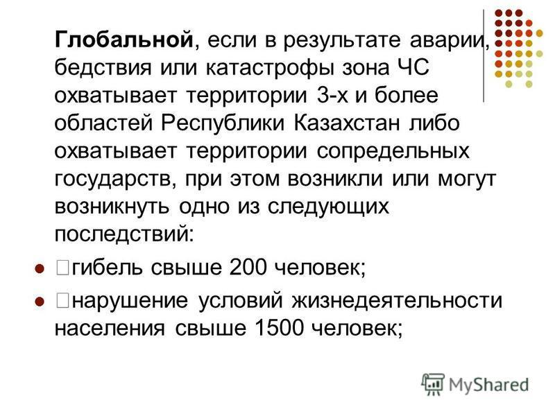 Глобальной, если в результате аварии, бедствия или катастрофы зона ЧС охватывает территории 3-х и более областей Республики Казахстан либо охватывает территории сопредельных государств, при этом возникли или могут возникнуть одно из следующих последс