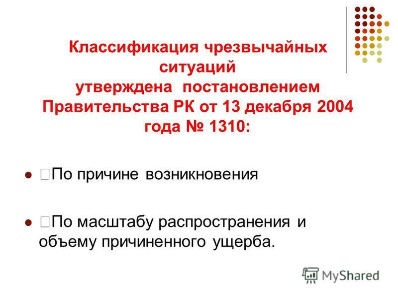 Классификация чрезвычайных ситуаций утверждена постановлением Правительства РК от 13 декабря 2004 года 1310: —По причине возникновения —По масштабу распространения и объему причиненного ущерба.
