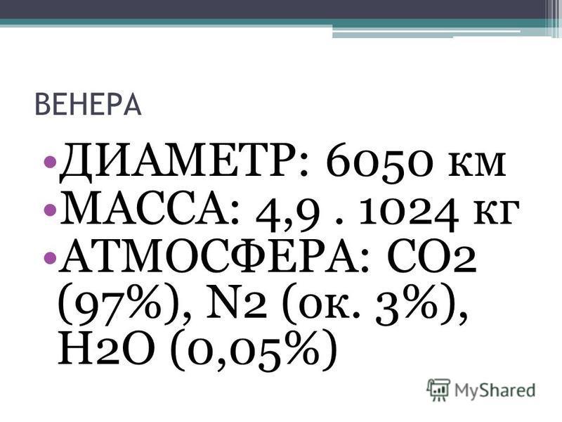 ДИАМЕТР: 6050 км МАССА: 4,9. 1024 кг АТМОСФЕРА: CO2 (97%), N2 (ок. 3%), H2O (0,05%)