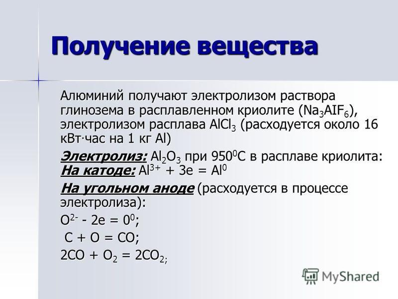 Получение вещества Алюминий получают электролизом раствора глинозема в расплавленном криолите (Na 3 AIF 6 ), электролизом расплава AlCl 3 (расходуется около 16 к Вт · час на 1 кг Al) Электролиз: Al 2 O 3 при 950 0 С в расплаве криолита: На катоде: Al