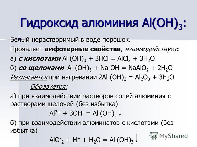 Белый нерастворимый в воде порошок. Проявляет амфотерные свойства, взаимодействует: а) с кислотами Al (OH) 3 + 3HCl = AlCl 3 + 3H 2 O б) со щелочами Al (OH) 3 + Na OH = NaAlO 2 + 2H 2 O Разлагается при нагревании 2Al (OH) 3 = Al 2 O 3 + 3H 2 O Образу