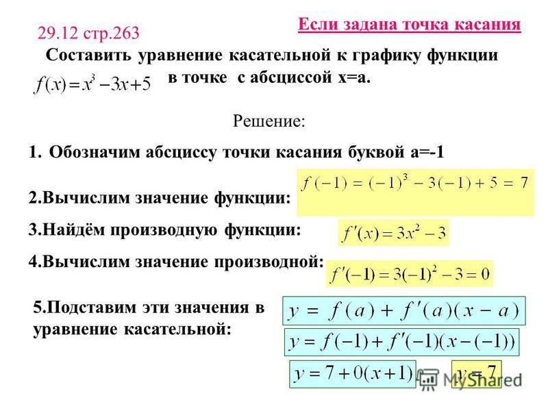 29.12 стр.263 Составить уравнение касательной к графику функции в точке с абсциссой х=а. Решение: 2. Вычислим значение функции: 3.Найдём производную функции: 4. Вычислим значение производной: 5. Подставим эти значения в уравнение касательной: Если за