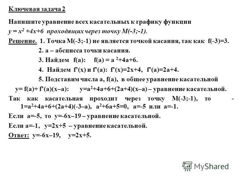 Напишите уравнение всех касательных к графику функции у = х 2 +4 х+6 проходящих через точку М(-3;-1). Решение. 1. Точка М(-3;-1) не является точкой касания, так как f(-3)=3. 2. а – абсцисса точки касания. 3. Найдем f(a): f(a) = a 2 +4a+6. 4. Найдем f
