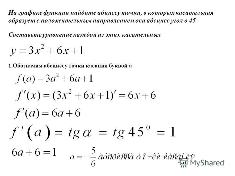 На графике функции найдите абсциссу точки, в которых касательная образует с положительным направлением оси абсцисс угол в 45 Составьте уравнение каждой из этих касательных 1. Обозначим абсциссу точки касания буквой a
