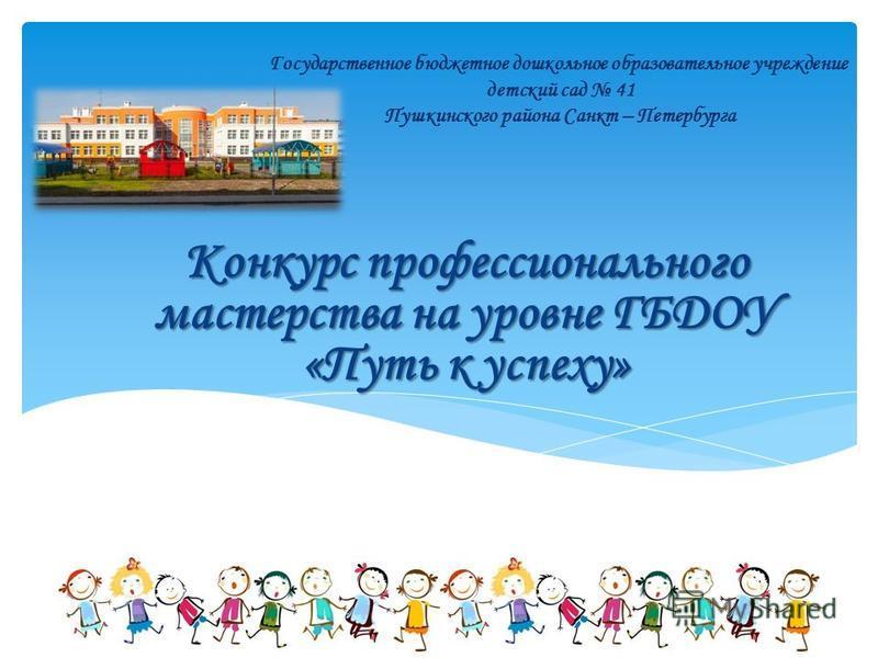 Государственное бюджетное дошкольное образовательное учреждение детский сад 41 Пушкинского района Санкт – Петербурга Конкурс профессионального мастерства на уровне ГБДОУ «Путь к успеху»
