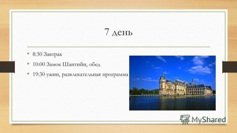 7 день 8:30 Завтрак 10:00 Замок Шантийи, обед 19:30 ужин, развлекательная программа