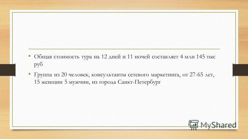 Общая стоимость тура на 12 дней и 11 ночей составляет 4 млн 145 тыс руб Группа из 20 человек, консультанты сетевого маркетинга, от 27-65 лет, 15 женщин 5 мужчин, из города Санкт-Петербург